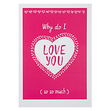 Buy Loveday Designs Why Do I Love You Valentine's Card Online at johnlewis.com