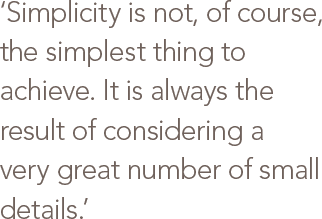 Simplicity is not, of course, the simplest thing to achieve. It is always the result of considering a very great number of small details.