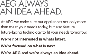AEG ALWAYS AN IDEA AHEAD. At AEG we make sure our appliances not only more than meet your needs today, but also feature  future-facing technology to fit your needs tomorrow. We're not interested in whats latest. We're focused on what is next. We're AEG and we're always an idea ahead.