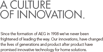 A CULTURE OF INNOVATION. Since the formation of AEG in 1908 we've never been frightened of leading the way. Our innovations, have changed the lives of generations and product after product have promised innovative technology for home solutions.