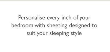 Personalise every inch of your bedroom with sheeting designed to suit your sleeping style