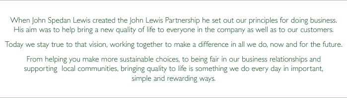 When John Spedan Lewis created the John Lewis Partnership he set out our principles for doing business. His aim was to help bring a new quality of life to everyone in the company as well as to our customers. Today we stay true to that vision, working together to make a difference in all we do, now and for the future. From helping you make more sustainable choices, to being fair in our business relationships and supporting  local communities, bringing quality to life is something we do every day in important, simple and rewarding ways.