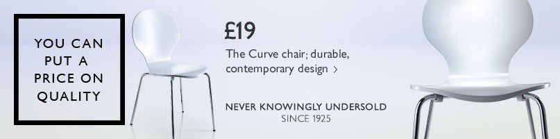 You can put a price on quality. Never Knowingly Undersold since 1925. £19 The Curve chair, durable, contemporary design