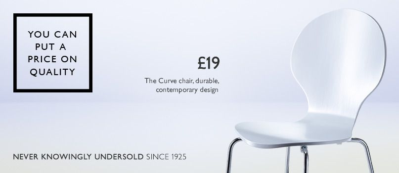 You can put a price on quality. Never knowingly undersold. £19 - The Curve chair, durable, contemporary design