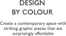 Design by Colour – Create a contemporary space with striking graphic pieces that are surprisingly affordable