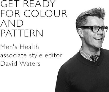 GET READY FOR COLOUR AND PATTERN David Water, Associate Style Editor, Men%27s Health magazine