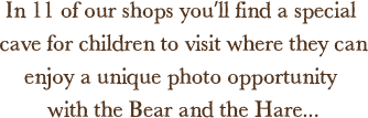 In 11 of our shops you'll find a special cave for children to visit where they can enjoy a unique photo opportunity with the Bear and the Hare...