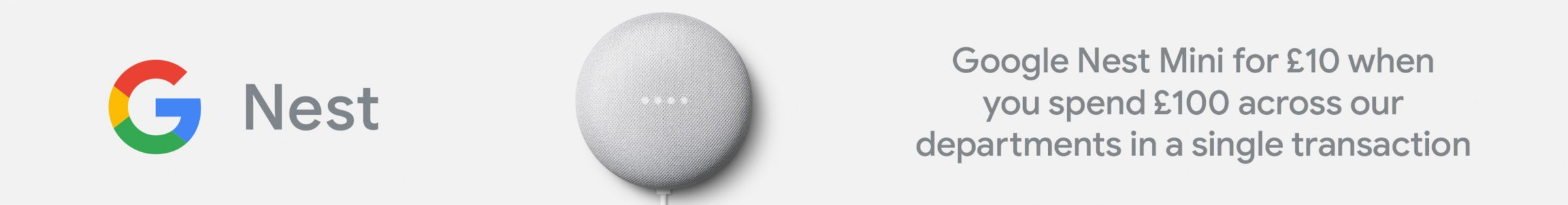 Google Nest Mini for £10 when you spend £100 across our departments in a single transaction