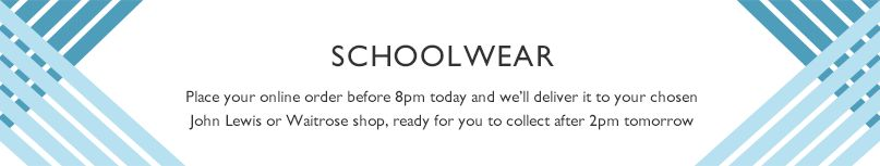 Schoolwear. Place your online order before 8pm today and we'll deliver it to your chosen John Lewis or Waitrose shop, ready for you to collect after 2pm tomorrow