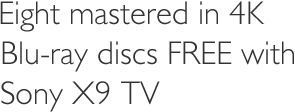 Eight mastered in 4K Blu-ray discs FREE with Sony X9 TV