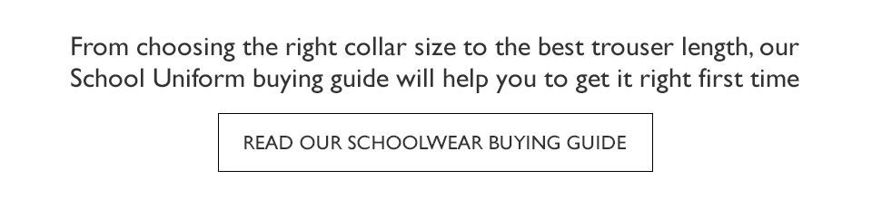 From choosing the right collar size to the best trouser length, our  School Uniform buying guide will help you to get it right first time - Read our Schoolwear Buying Guide