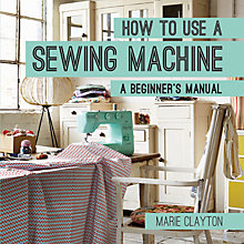 Buy Pavillion Books How To Use A Sewing Machine Beginner's Manual by Marie Clayton Online at johnlewis.com