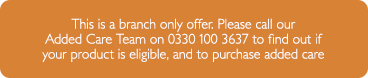 This is a branch only offer. Please call our Added Care Team on 0330 100 3637 to find out if your product is eligible, and to purchase added care