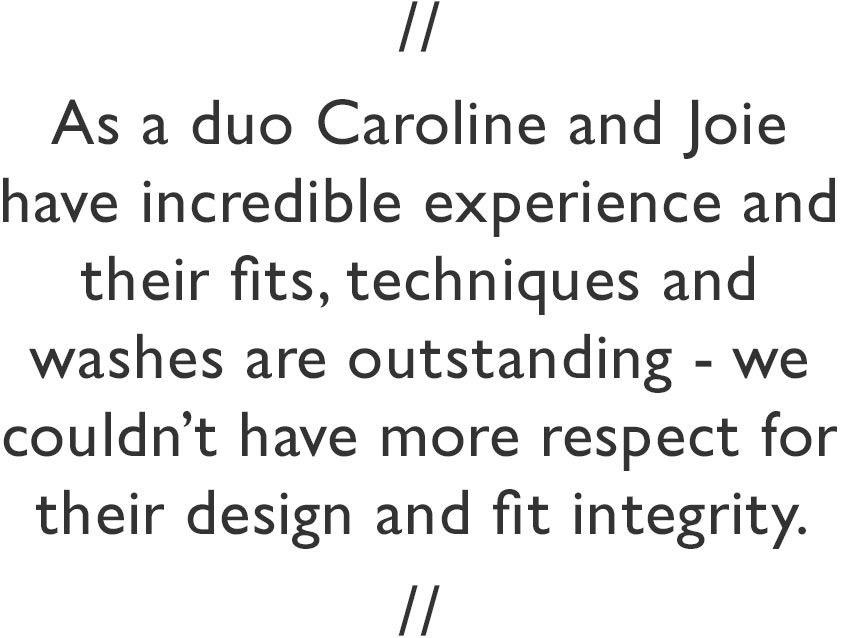 As a duo Caroline and Joie have incredible experience and their fits, techniques and washes are outstanding - we couldn't have more respect for their design and fit integrity.