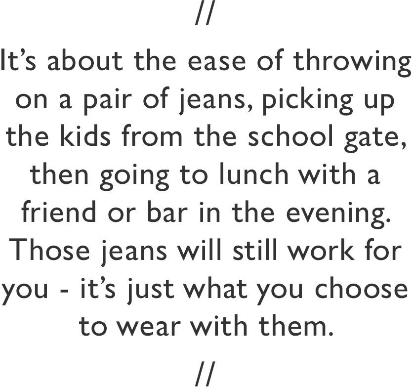 It's about the ease of throwing on a pair of jeans, picking up the kids from the school gate, then going to lunch with a friend or bar in the evening. Those jeans will still work for you - it's just what you choose to wear with them.