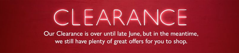 Clearance - Our Clearance is over until late June, but in the meantime, we still have plenty of great offers for you to shop.