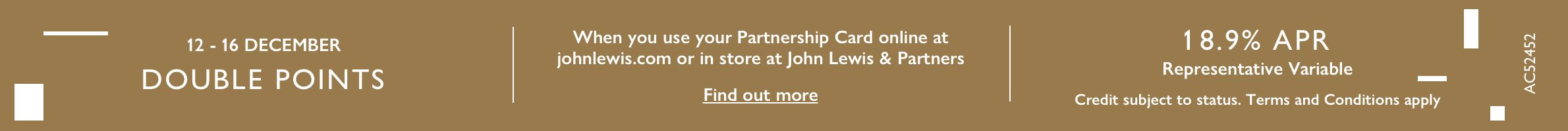 Double points when you use your Patnership Card online at johnlewis.com or in store at John Lewis & Partners