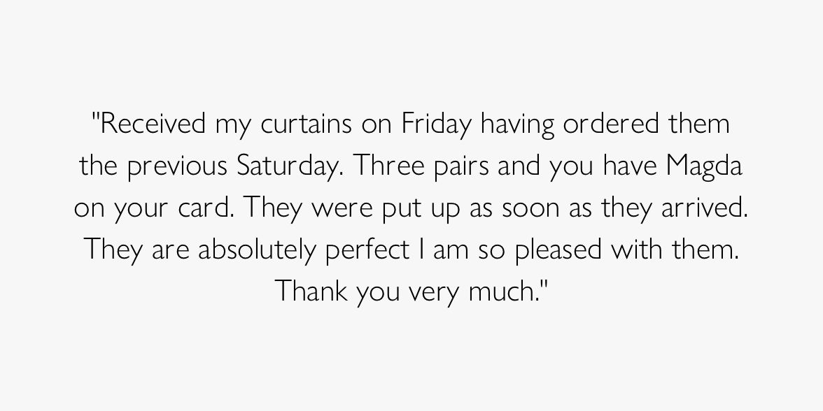 Received my curtains on Friday having ordered them the previous Saturday. Three pairs and you have Magda on your card. They were put up as soon as they  arrived. They are absolutely perfect I am so please with them. Thank you so much.