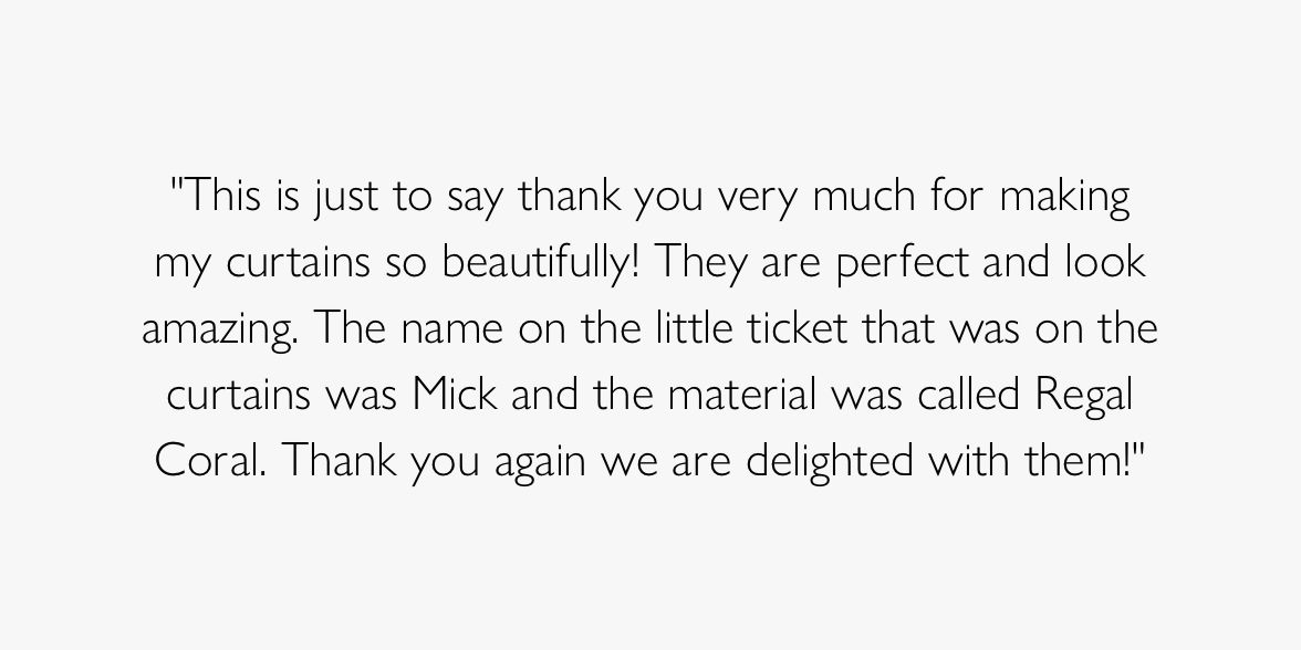 This is just to say thank you very much for making my curtains so beautifully! They are perfect and look amazing. The name on the little ticket that was on the curtains was Mick and the material was called Regal Coral. Thank you again we are delighted with them!