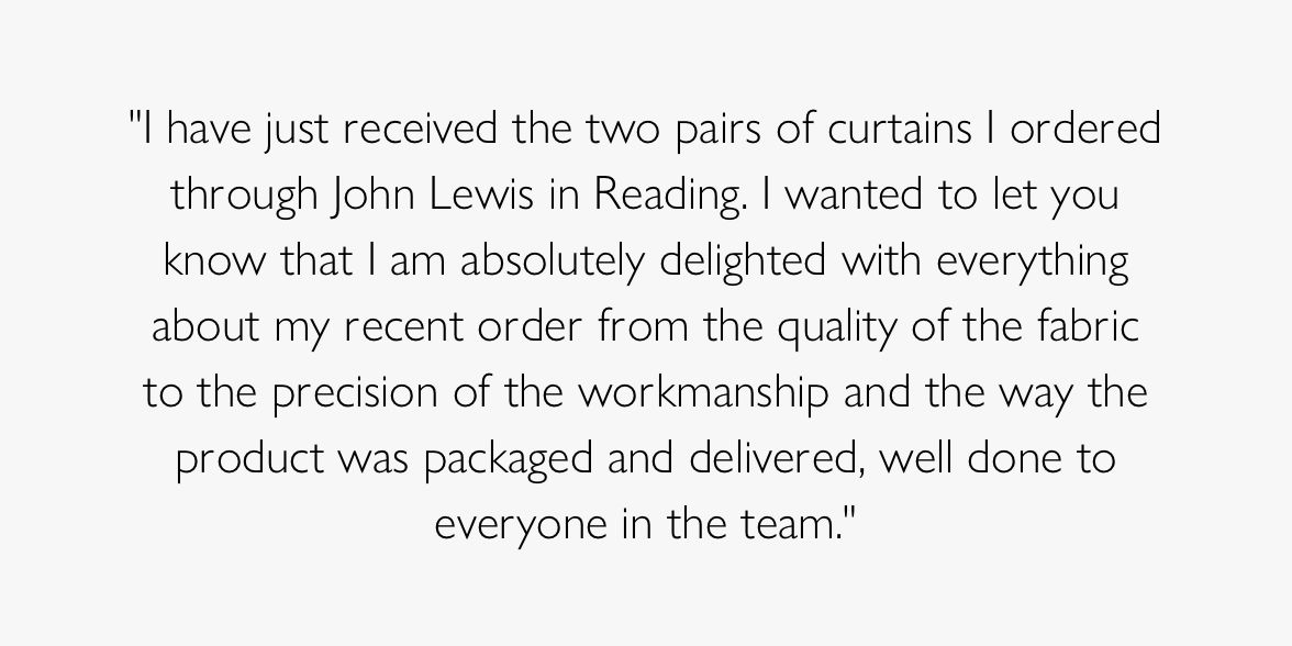 I have just received the two pairs of curtains I ordered through John Lewis in Reading. I wanted to let you know that I am absolutely delighted with everything about my recent order from the quality of the fabric to the precision of the workmanship and the way the product was packaged and delivered, well done to everyone in the team.