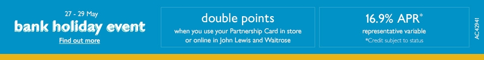 27 - 29 May - Bank Holiday Event - Find out More. Double Points when you use your Partnership Card in store or online in John Lewis and Waitrose. 16.9% APR representative variable. Credit subject to status