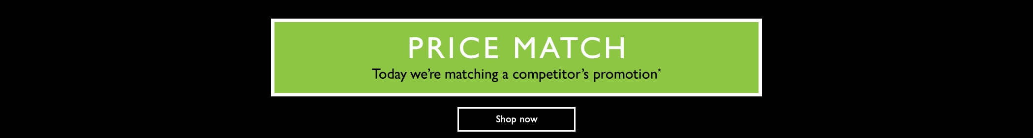 Price MAtch - Today we're matching a competitor's promotion - Shop now