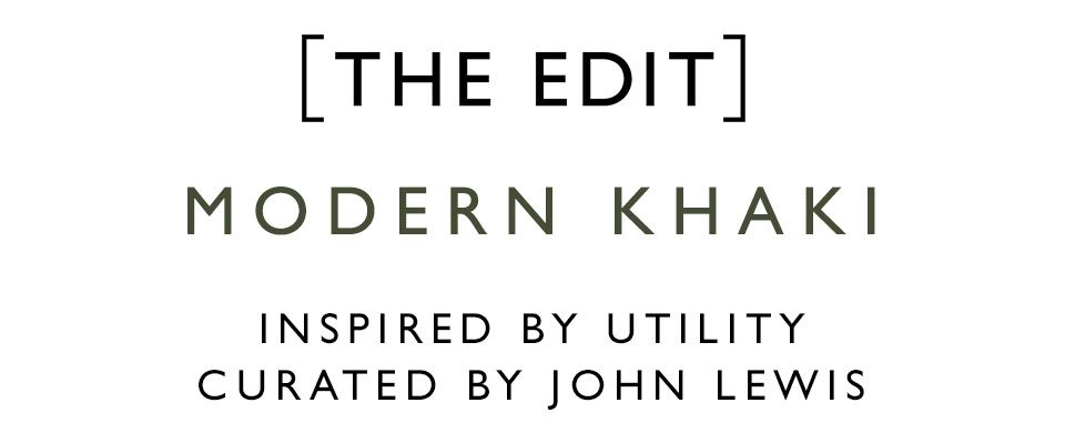 THE EDIT: Modern Khaki INSPIRED BY UTILITY CURATED BY JOHN LEWIS