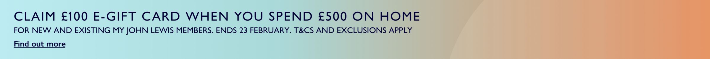 Claim £100 e-gift card when you spend $500 on home. For new and existing my John Lewis members. T&Cs and exclusions apply. Ends 23 February