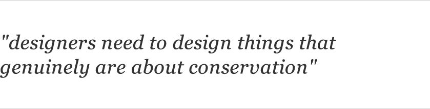 """designers need to design things that genuinely are about conservation"""